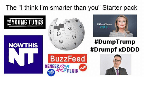 "Hillary Clinton, Memes, and Buzzfeed: The ""l think I'm smarter than you"" Starter pack  YOUNG TURKS  Hillary Clinton  2016  #DumpTrump  #Drumpf xDDDD  維  NOWTHIS  BuzzFeed  GENDER  TM  WITH  HER  FLUID"