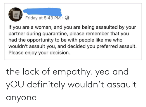 Empathy: the lack of empathy. yea and yOU definitely wouldn't assault anyone