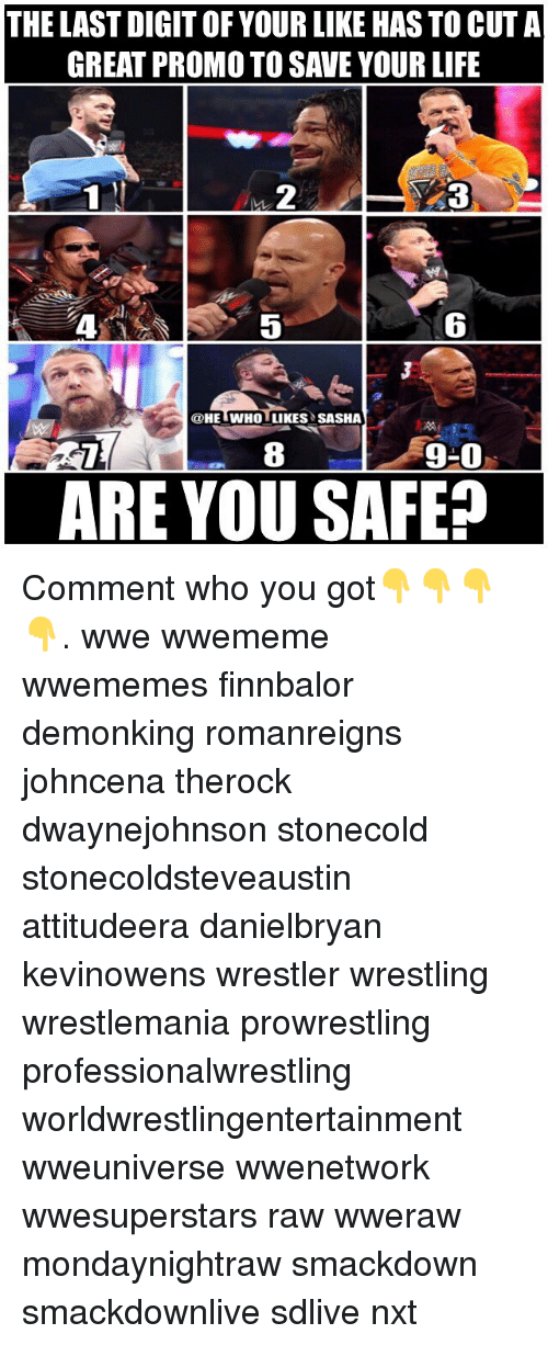 digitalism: THE LAST DIGIT OF YOUR LIKE HAS TO CUT A  GREAT PROMO TO SAVE YOUR LIFE  2  5  6  @HE WHO LIKES SASHA  8  9-0  ARE YOU SAFE? Comment who you got👇👇👇👇. wwe wwememe wwememes finnbalor demonking romanreigns johncena therock dwaynejohnson stonecold stonecoldsteveaustin attitudeera danielbryan kevinowens wrestler wrestling wrestlemania prowrestling professionalwrestling worldwrestlingentertainment wweuniverse wwenetwork wwesuperstars raw wweraw mondaynightraw smackdown smackdownlive sdlive nxt
