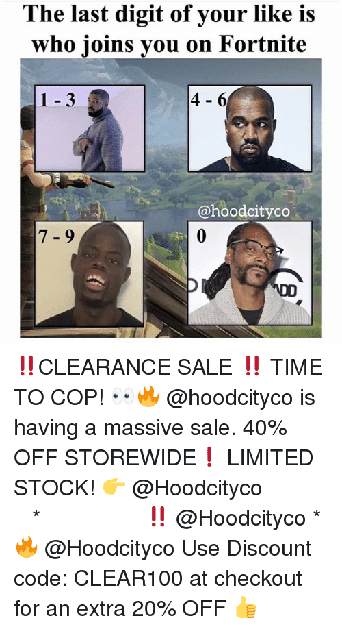 Memes, Limited, and Time: The last digit of your like is  who joins you on Fortnite  1-3  4-6  @hoodcityco  7 -9 ‼️CLEARANCE SALE ‼️ TIME TO COP! 👀🔥 @hoodcityco is having a massive sale. 40% OFF STOREWIDE❗️ LIMITED STOCK! 👉 @Hoodcityco ⠀⠀⠀⠀⠀⠀⠀⠀⠀⠀⠀⠀⠀ ⠀ ⠀⠀ * ‼️ @Hoodcityco * 🔥 @Hoodcityco Use Discount code: CLEAR100 at checkout for an extra 20% OFF 👍