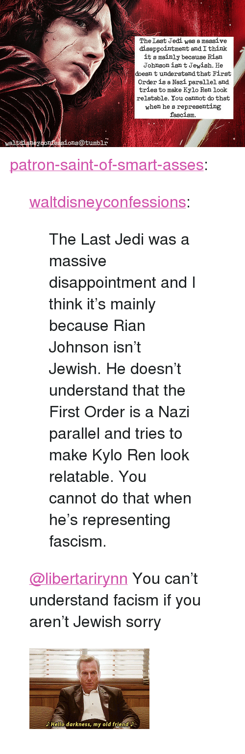 """Jedi, Kylo Ren, and Sorry: The Last Jedi was a massive  diseppointment andIthink  it s mainly because Rian  Johnson isn t Jewish. He  doesn t understandthat First  Order is a Nazi parellel and  tries to make Kylo Ren look  relatable. You cannot do that  when he s representing  fascism  waltdigneyconfeasions@tumblr <p><a href=""""https://patron-saint-of-smart-asses.tumblr.com/post/170951876859/waltdisneyconfessions-the-last-jedi-was-a-massive"""" class=""""tumblr_blog"""">patron-saint-of-smart-asses</a>:</p>  <blockquote><p><a href=""""http://waltdisneyconfessions.tumblr.com/post/170951007659/the-last-jedi-was-a-massive-disappointment-and-i"""" class=""""tumblr_blog"""">waltdisneyconfessions</a>:</p><blockquote><p>The Last Jedi was a massive disappointment and I think it's mainly because Rian Johnson isn't Jewish. He doesn't understand that the First Order is a Nazi parallel and tries to make Kylo Ren look relatable. You cannot do that when he's representing fascism.</p></blockquote> <p style=""""""""><a class=""""tumblelog"""" href=""""https://tmblr.co/mZHrjydhp9oUbxMGBDJA8rw"""">@libertarirynn</a> You can't understand facism if you aren't Jewish sorry<br/></p></blockquote>  <figure class=""""tmblr-full"""" data-orig-width=""""245"""" data-orig-height=""""164"""" data-tumblr-attribution=""""poutybearjongin:o-8D6mQc_zbriwggrqwmVg:Z8eCDw24ZQu4U""""><img src=""""https://78.media.tumblr.com/6e320a0ce23a344938cb3ca9d6e4d511/tumblr_o56yfbPCDr1r9lz2po1_250.gifv"""" data-orig-width=""""245"""" data-orig-height=""""164""""/></figure>"""