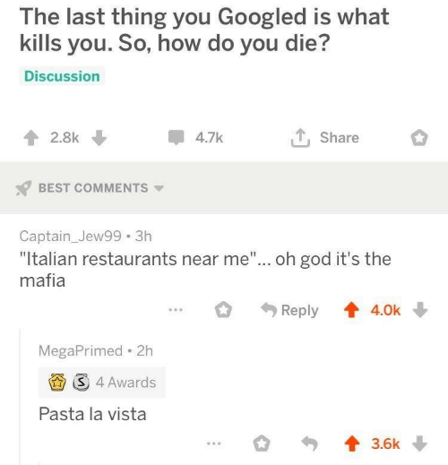 """God, Best, and Restaurants: The last thing you Googled is what  kills you. So, how do you die?  Discussion  4.7k  2.8k  Share  BEST COMMENTS  Captain_Jew99 3h  """"Italian restaurants near me""""... oh god it's the  mafia  Reply  4.0k  MegaPrimed 2h  S 4 Awards  Pasta la vista  3.6k"""