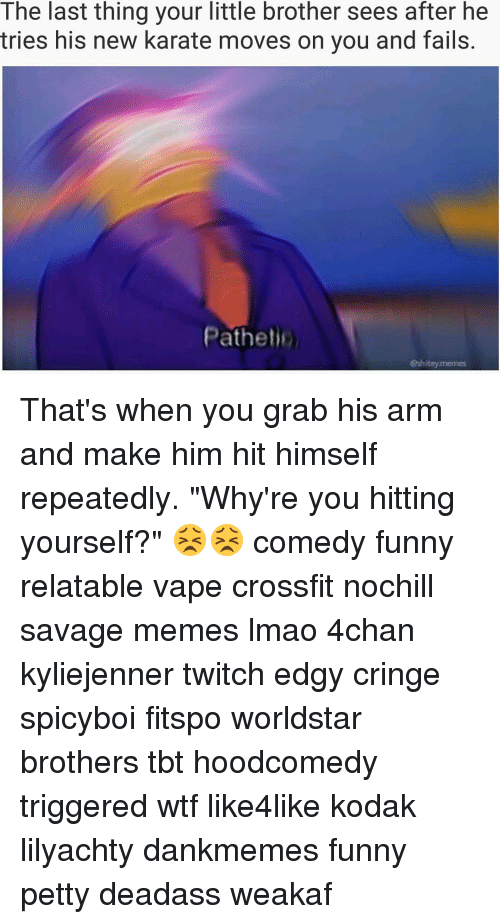 """Patheticness: The last thing your little brother sees after he  tries his new karate moves on you and fails.  Pathet  hiteymernes That's when you grab his arm and make him hit himself repeatedly. """"Why're you hitting yourself?"""" 😣😣 comedy funny relatable vape crossfit nochill savage memes lmao 4chan kyliejenner twitch edgy cringe spicyboi fitspo worldstar brothers tbt hoodcomedy triggered wtf like4like kodak lilyachty dankmemes funny petty deadass weakaf"""