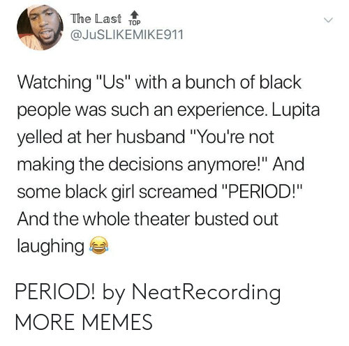 """Dank, Memes, and Period: The Last ToP  @JuSLIKEMIKE911  Watching """"Us"""" with a bunch of black  people was such an experience. Lupita  yelled at her husband """"You're not  making the decisions anymore!"""" And  some black girl screamed """"PERIOD!""""  And the whole theater busted out  laughing PERIOD! by NeatRecording MORE MEMES"""