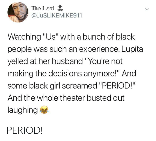"""Period, Black, and Girl: The Last ToP  @JuSLIKEMIKE911  Watching """"Us"""" with a bunch of black  people was such an experience. Lupita  yelled at her husband """"You're not  making the decisions anymore!"""" And  some black girl screamed """"PERIOD!""""  And the whole theater busted out  laughing PERIOD!"""
