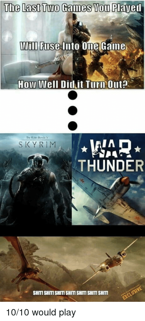 10 10 Would: The Last Two Games You Plaved  Wili Fuse Into Ome Gaine  How Well Did it Turn Out?  The Sider ScrolsV  WAR  THUNDER  SKYRIM  SHITI SHITISHITI SHITI SHITI SHITI SHIm 10/10 would play