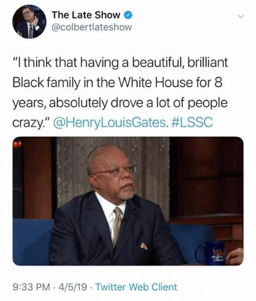 """Beautiful, Crazy, and Family: The Late Show  @colbertlateshow  """"I think that having a beautiful, brilliant  Black family in the White House for 8  years, absolutely drove a lot of people  crazy."""" @HenryLouisGates. #LSSC  9:33 PM-4/5/19 Twitter Web Client"""