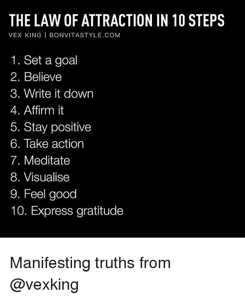 Affirmative: THE LAW OF ATTRACTION IN 10 STEPS  VEX KING  I BONVITASTYLE.COM  1. Set a goal  2. Believe  3. Write it down  4. Affirm it  5. Stay positive  6. Take action  7. Meditate  8. Visualise  9. Feel good  10. Express gratitude Manifesting truths from @vexking