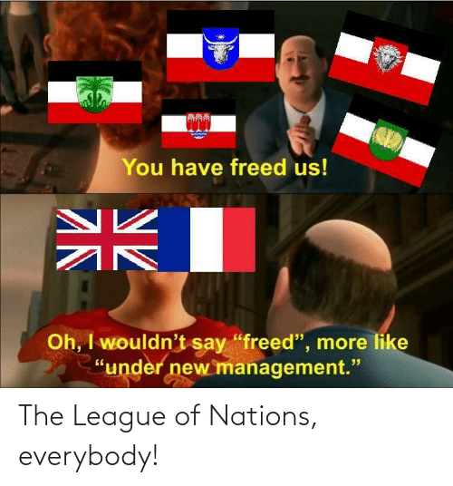 Everybody: The League of Nations, everybody!