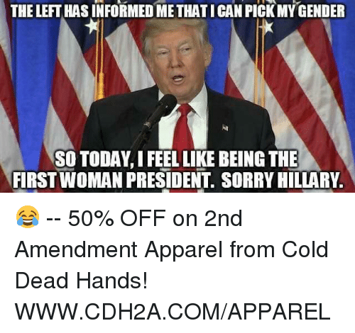 cold-dead-hands: THE LEFT HASINFORMED METHATICAN PICK MY GENDER  SO TODAY,I FEEL LIKE BEING THE  FIRST WOMAN PRESIDENT. SORRY HILLARY 😂 -- 50% OFF on 2nd Amendment Apparel from Cold Dead Hands! WWW.CDH2A.COM/APPAREL