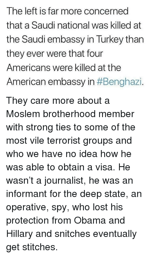 Stitches: The left is far more concerned  that a Saudi national was killed at  the Saudi embassy in Turkey than  they ever were that four  Americans were killed at the  American embassy in They care more about a Moslem brotherhood member with strong ties to some of the most vile terrorist groups and who we have no idea how he was able to obtain a visa. He wasn't a journalist, he was an informant for the deep state, an operative, spy, who lost his protection from Obama and Hillary and snitches eventually get stitches.