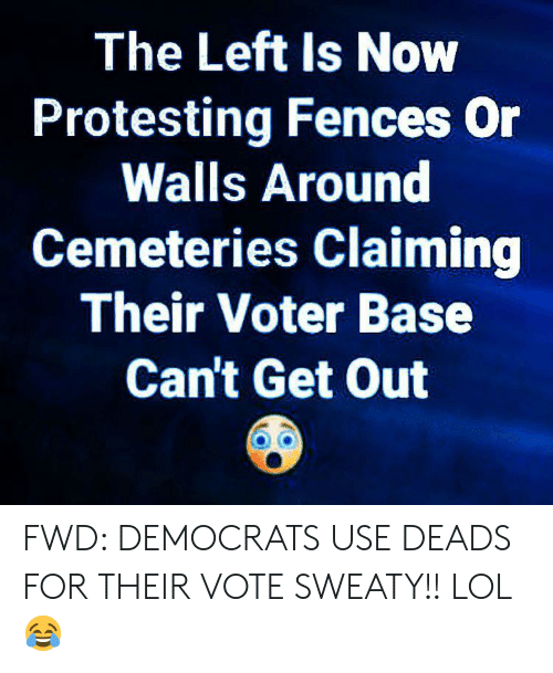deads: The Left Is Now  Protesting Fences Or  Walls Around  Cemeteries Claiming  Their Voter Base  Can't Get Out FWD: DEMOCRATS USE DEADS FOR THEIR VOTE SWEATY!! LOL 😂
