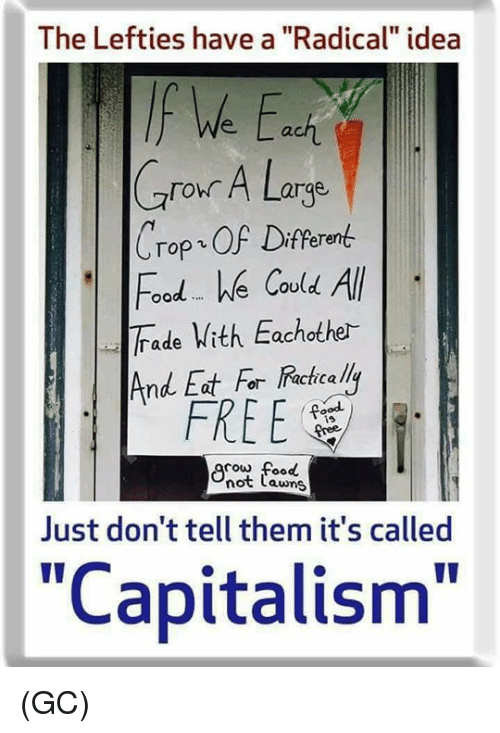 "cowed: The Lefties have a ""Radical"" idea  ach  Crour A Large  Crop、OF Different  Food e Covld All  Trade Vith Eachothe-  And Eat For Racicalli  FREE  is  cow food  not Lawns  Just don't tell them it's called  ""Capitalism"" (GC)"