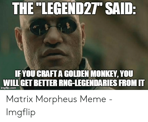 "Morpheus Meme: THE ""LEGEND27"" SAID  IFYOU CRAFTA GOLDEN MONKEY, YOU  WILL GETBETTER RNG-LEGENDARIES FROM IT  imgfip.com Matrix Morpheus Meme - Imgflip"