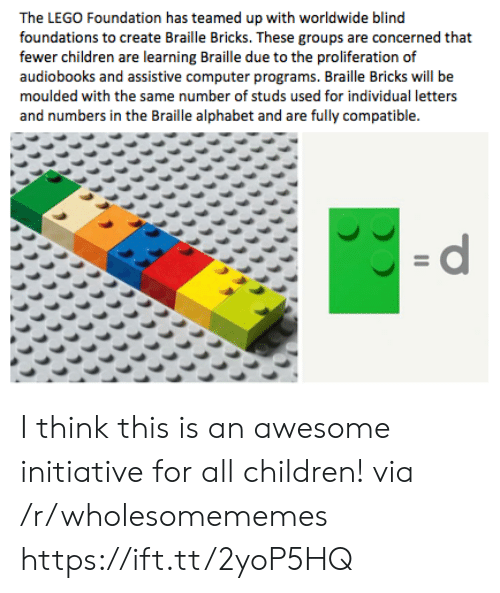 with-the-same: The LEGO Foundation has teamed up with worldwide blind  foundations to create Braille Bricks. These groups are concerned that  fewer children are learning Braille due to the proliferation of  audiobooks and assistive computer programs. Braille Bricks will be  moulded with the same number of studs used for individual letters  and numbers in the Braille alphabet and are fully compatible.  =d I think this is an awesome initiative for all children! via /r/wholesomememes https://ift.tt/2yoP5HQ