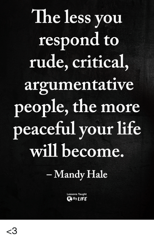 Life, Memes, and Rude: The less vou  respond to  rude, critical,  argumentative  people, the more  peaceful your life  will become  Mandy Hale  Lessons Taught  ByLIFE <3