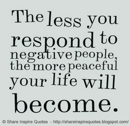 Life, Blogspot, and Http: The less you  respond to  negative people  the more peaceful  vour life will  become  Share Inspire Quotes http://shareinspirequotes.blogspot.com/