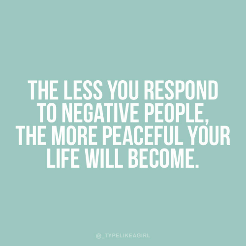 Life, Will, and You: THE LESS YOU RESPOND  TO NEGATIVE PEOPLE,  THE MORE PEACEFUL YOUR  LIFE WILL BECOME  @TYPELIKEAGIRL