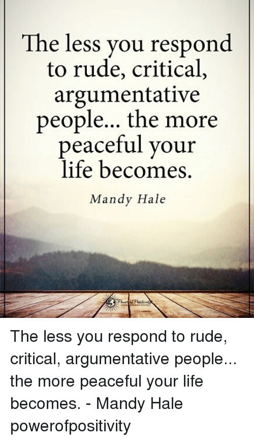 Life, Memes, and Rude: The less you respond  to rude, critical,  argumentative  people... the more  peaceful your  life becomes.  Mandy Hale The less you respond to rude, critical, argumentative people... the more peaceful your life becomes. - Mandy Hale powerofpositivity