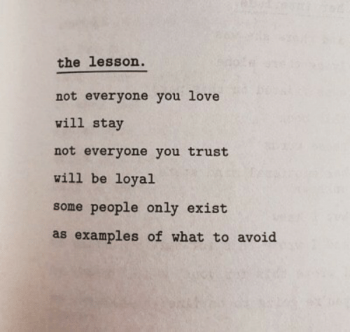 loyal: the lesson.  not everyone you love  will stay  not everyone you trust  will be loyal  some people only exist  as examples of what to avoid