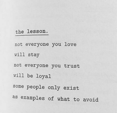 Avoid: the lesson  not everyone you love  will stay  not everyone you trust  will be loyal  some people only exist  as examples of what to avoid