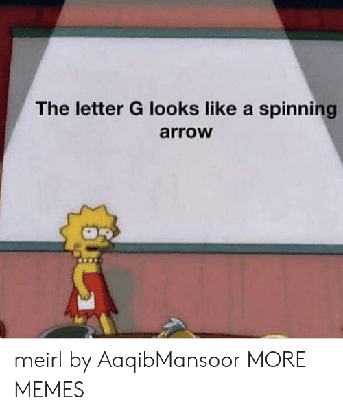 Arrow: The letter G looks like a spinning  arroW meirl by AaqibMansoor MORE MEMES