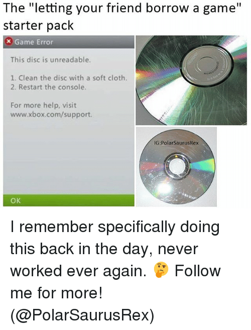 """Memes, Xbox, and Game: The """"letting your friend borrow a game""""  starter pack  x Game Error  This disc is unreadable  1. Clean the disc with a soft cloth.  2. Restart the console.  For more help, visit  www.xbox.com/support.  G:PolarSaurusRex  OK I remember specifically doing this back in the day, never worked ever again. 🤔 Follow me for more! (@PolarSaurusRex)"""
