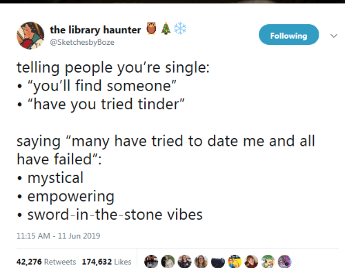 "Tinder, Date, and Library: the library haunter  @SketchesbyBoze  Following  telling people you're single:  ""you'll find someone""  ""have you tried tinder""  saying ""many have tried to date me and all  have failed"":  mystical  empowering  sword-in-the-stone vibes  11:15 AM - 11 Jun 2019  42,276 Retweets 174,632 Likes"