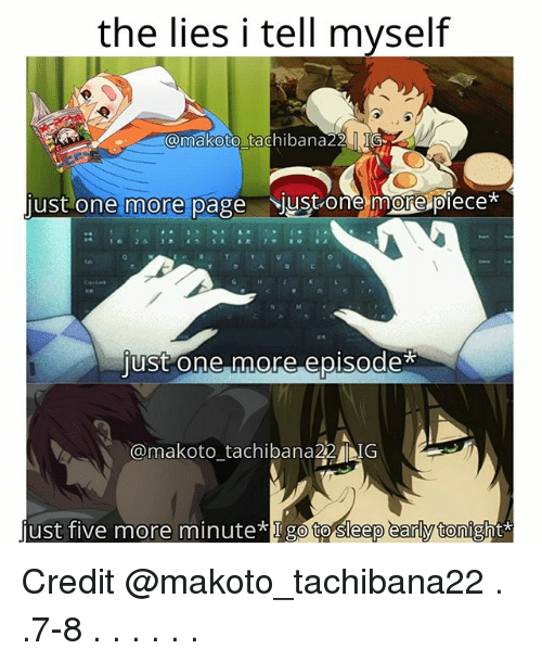 makoto: the lies i tell myself  @makoto tachibana22 IG  just one more page just one more piece  0  just one more episode  @makoto_tachibana22 IG  just five more minute I go to Sleep early tonight* Credit @makoto_tachibana22 . .7-8 . . . . . .