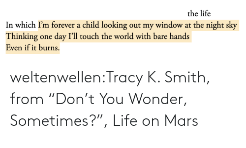 "Smith: the life  In which I'm forever a child looking out my window at the night sky  Thinking one day I'll touch the world with bare hands  Even if it burns. weltenwellen:Tracy K. Smith, from ""Don't You Wonder, Sometimes?"", Life on Mars"