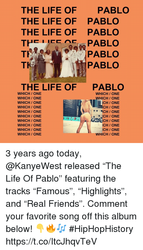 """Friends, Life, and The Life of Pablo: THE LIFE OF  THE LIFE OF  THE LIFE OF  PABLO  PABLO  PABLO  TH  PABLO  THE LIFE OF  PABLO  WHICH/ ONE  WHICH/ ONE  WHICH/ ONE  WHICH/ ONE  WHICH/ ONE  WHICH/ ONE  WHICH / ONE  WHICH ONE  WHICH/ ONE  WHICH/ ONE  WHICH ONE  WHICH ONE  CH/ ONE  CH ONE  CH/ ONE  ICH/ONE  ICH/ ONE  WHICH/ ONE 3 years ago today, @KanyeWest released """"The Life Of Pablo"""" featuring the tracks """"Famous"""", """"Highlights"""", and """"Real Friends"""". Comment your favorite song off this album below! 👇🔥🎶 #HipHopHistory https://t.co/ItcJhqvTeV"""