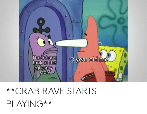 Rave, Old, and Tank: The lobster  tank at the  grocery  store  $3 year old me **CRAB RAVE STARTS PLAYING**