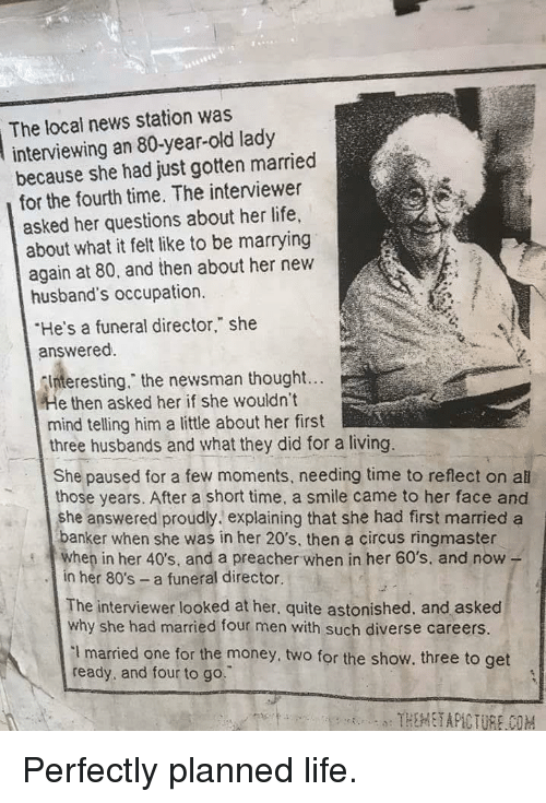 """occupation: The local news station was  interviewing an 80-year-old lady  because she had just gotten married  for the fourth time. The interviewer  asked her questions about her life,  about what it felt like to be marrying  again at 80, and then about her new  husband's occupation.  He's a funeral director,"""" she  answered.  nteresting."""" the newsman thought...  e then asked her if she wouldn't  mind telling him a little about her first  three husbands and what they did for a living.  She paused for a few moments, needing time to reflect on all  those years. After a short time, a smile came to her face and  she answered proudly. explaining that she had first married a  anker when she was in her 20's, then a circus ringmaster  en in her 40's, and a preacher when in her 60's, and now -  in her 80's a funeral director.  The interviewer looked at her, quite astonished, and asked  why she had married four men with such diverse careers.  I married one for the money, two for the show. three to get  ready, and four to go. Perfectly planned life."""