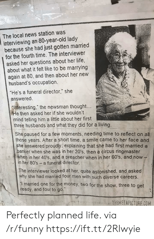 """occupation: The local news station was  interviewing an 80-year-old lady  because she had just gotten married  for the fourth time. The interviewer  asked her questions about her life,  about what it felt like to be marrying  again at 80, and then about her new  husband's occupation.  He's a funeral director,"""" she  answered.  nteresting."""" the newsman thought...  e then asked her if she wouldn't  mind telling him a little about her first  three husbands and what they did for a living.  She paused for a few moments, needing time to reflect on all  those years. After a short time, a smile came to her face and  she answered proudly. explaining that she had first married a  anker when she was in her 20's, then a circus ringmaster  en in her 40's, and a preacher when in her 60's, and now -  in her 80's a funeral director.  The interviewer looked at her, quite astonished, and asked  why she had married four men with such diverse careers.  I married one for the money, two for the show. three to get  ready, and four to go. Perfectly planned life. via /r/funny https://ift.tt/2RIwyie"""
