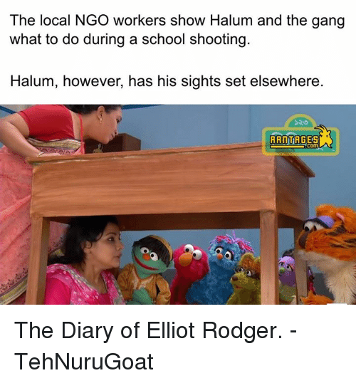 Rodgering: The local NGO workers show Halum and the gang  what to do during a school shooting.  Halum, however, has his sights set elsewhere.  RANT  COM The Diary of Elliot Rodger.   - TehNuruGoat