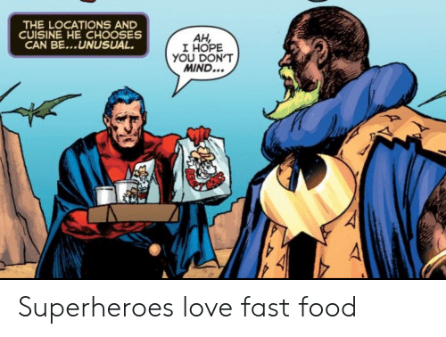 Locations: THE LOCATIONS AND  CUISINE HE CHOOSES  CAN BE...UNUSUAL  AH,  I HOPE  YOU DON'T  MIND... Superheroes love fast food