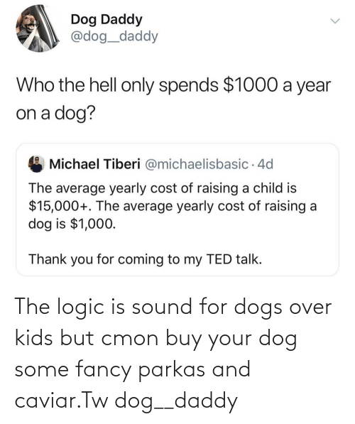 daddy: The logic is sound for dogs over kids but cmon buy your dog some fancy parkas and caviar.Tw dog__daddy