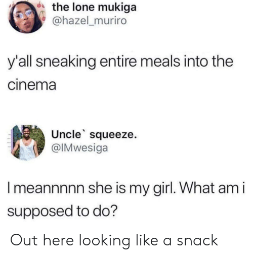 Sneaking: the lone mukiga  @hazel_muriro  y'all sneaking entire meals into the  cinema  Uncle squeeze.  @IMwesiga  Imeannnnn she is my girl. What am i  supposed to do? Out here looking like a snack