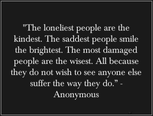 "To See: ""The loneliest people are the  kindest. The saddest people smile  the brightest. The most damaged  people are the wisest. All because  they do not wish to see anyone else  suffer the way they do."" -  Anonymous"