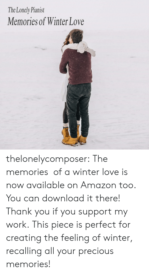 creating: The Lonely Pianist  Memories of Winter Love thelonelycomposer: The memories  of a winter love is now available on Amazon too. You can download it there! Thank you if you support my work. This piece is perfect for creating the feeling of winter, recalling all your precious memories!