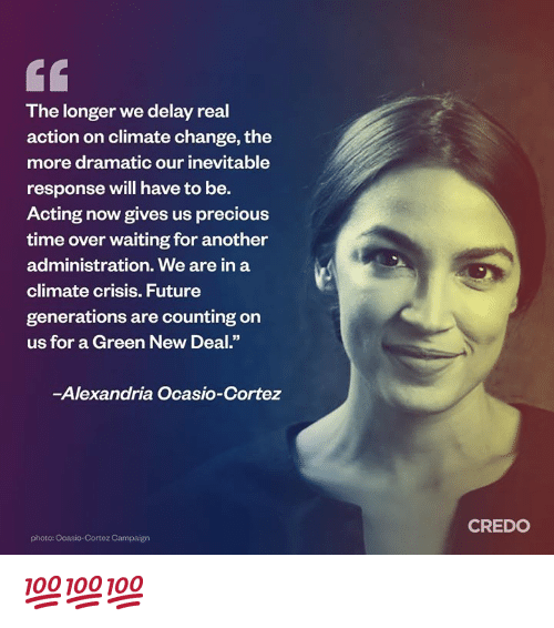 "Future, Memes, and Precious: The longer we delay real  action on climate change, the  more dramatic our inevitable  response will have to be.  Acting now gives us precious  time over waiting for another  administration. We are in a  climate crisis. Future  generations are counting on  us for a Green New Deal.""  -Alexandria Ocasio-Cortez  CREDO  photo: Ocasio-Cortez Campaign 💯💯💯"