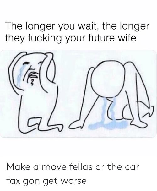 fax: The longer you wait, the longer  they fucking your future wife  aodi Make a move fellas or the car fax gon get worse