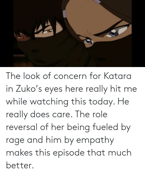 Empathy: The look of concern for Katara in Zuko's eyes here really hit me while watching this today. He really does care. The role reversal of her being fueled by rage and him by empathy makes this episode that much better.