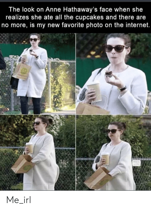Internet, Cupcakes, and Irl: The look on Anne Hathaway's face when she  realizes she ate all the cupcakes and there are  no more, is my new favorite photo on the internet. Me_irl