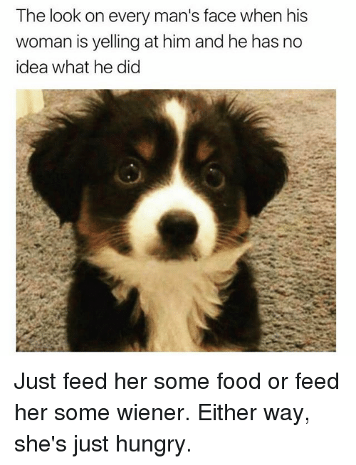wieners: The look on every man's face when his  woman is yelling at him and he has no  idea what he did Just feed her some food or feed her some wiener. Either way, she's just hungry.