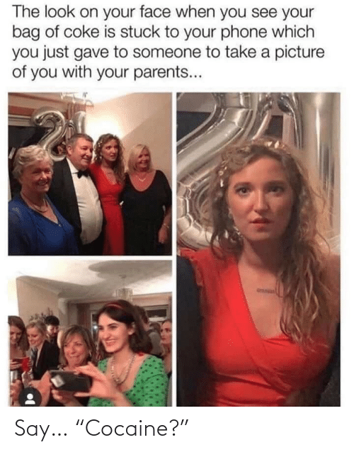 "You See: The look on your face when you see your  bag of coke is stuck to your phone which  you just gave to someone to take a picture  of you with your parents... Say… ""Cocaine?"""