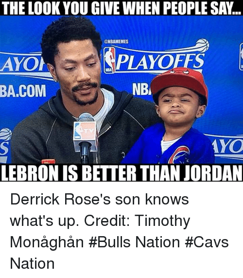 The Look You Give: THE LOOK YOU GIVE WHEN PEOPLE SA...  @NBAMEMES  AYOh  NB  BA.COM  LEBRON IS BETTERTHAN JORDAN Derrick Rose's son knows what's up. Credit: Timothy Monåghån  #Bulls Nation #Cavs Nation