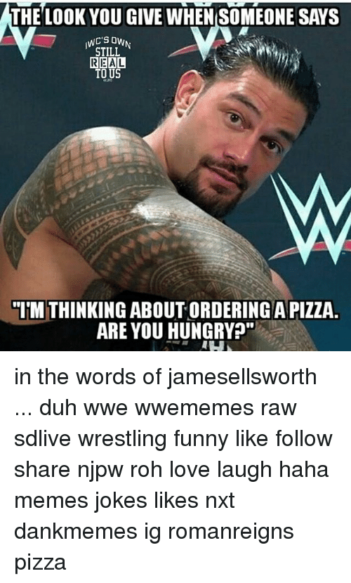 "The Look You Give: THE LOOK YOU GIVE WHEN SOMEONE SAYS  STILL  REAL  TO US  ""ITM THINKING ABOUT ORDERING APIZZA.  ARE YOU HUNGRY?"" in the words of jamesellsworth ... duh wwe wwememes raw sdlive wrestling funny like follow share njpw roh love laugh haha memes jokes likes nxt dankmemes ig romanreigns pizza"