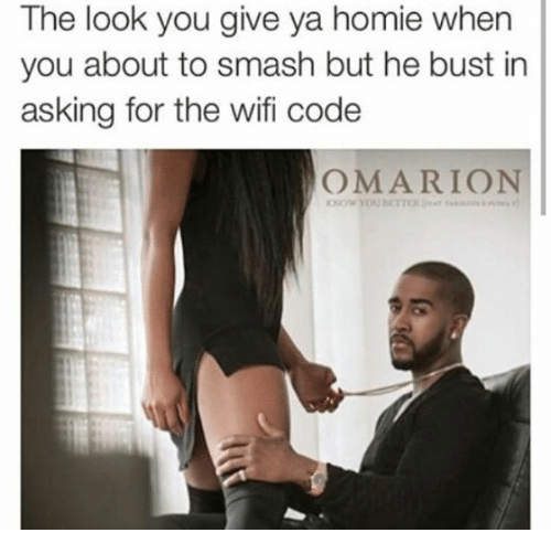 The Look You Give: The look you give ya homie when  you about to smash but he bust in  asking for the wifi code  OMARION