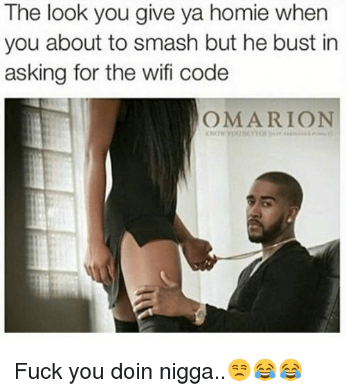 The Look You Give: The look you give ya homie when  you about to smash but he bust in  asking for the wifi code  OMARION Fuck you doin nigga..😒😂😂